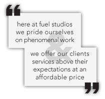 here at fuel studios we pride ourselves on phenomenal work we offer our clients services above their expectations at an affordable price